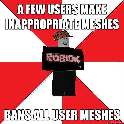 A few users make inappropriate meshes BANS ALL USER MESHES