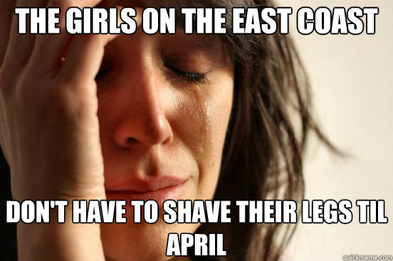 the girls on the east coast  don't have to shave their legs til April - the girls on the east coast  don't have to shave their legs til April  First World Problems