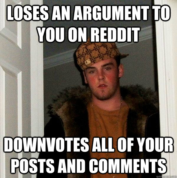 Loses an argument to you on Reddit Downvotes all of your posts and comments - Loses an argument to you on Reddit Downvotes all of your posts and comments  Scumbag Steve