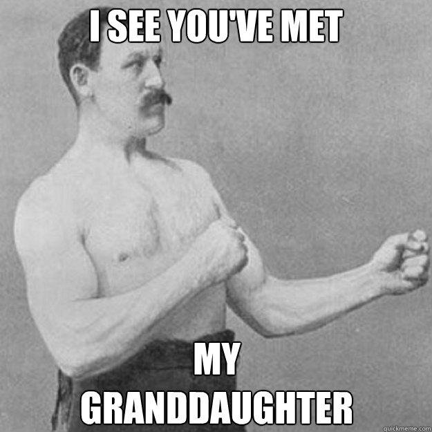 i see you've met My Granddaughter - i see you've met My Granddaughter  overly manly man