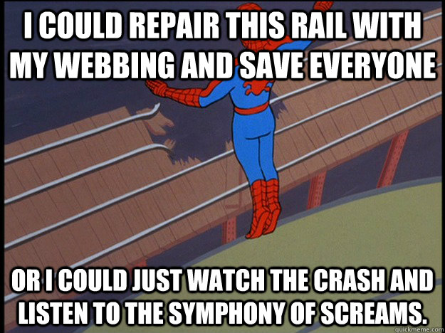 I could repair this rail with my webbing and save everyone Or I could just watch the crash and listen to the symphony of screams. - I could repair this rail with my webbing and save everyone Or I could just watch the crash and listen to the symphony of screams.  Misc