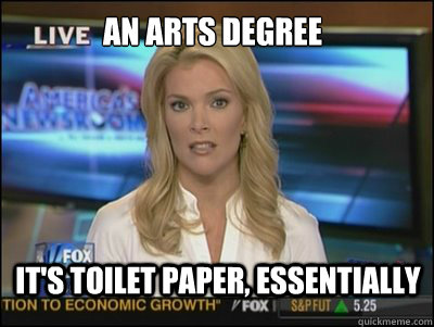 An Arts degree it's toilet paper, essentially - An Arts degree it's toilet paper, essentially  Megyn Kelly