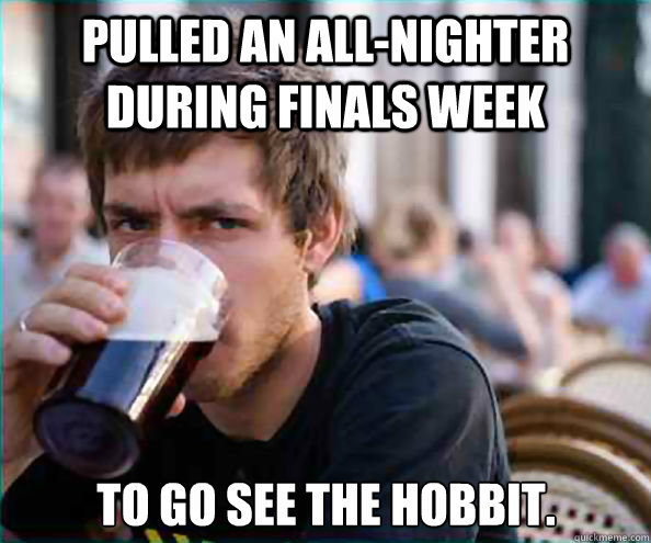 Pulled an all-nighter during finals week to go see the hobbit. - Pulled an all-nighter during finals week to go see the hobbit.  Lazy College Senior