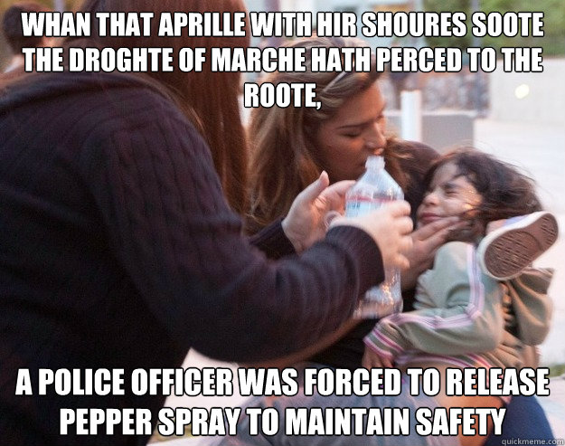Whan that Aprille with hir shoures soote the droghte of Marche hath perced to the roote, a police officer was forced to release pepper spray to maintain safety  Forced to release pepper spray