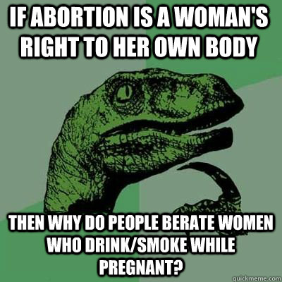 if abortion is a woman's right to her own body then why do people berate women who drink/smoke while pregnant?