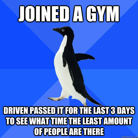Joined a gym Driven passed it for the last 3 days to see what time the least amount of people are there - Joined a gym Driven passed it for the last 3 days to see what time the least amount of people are there  Socially Awkward Penguin