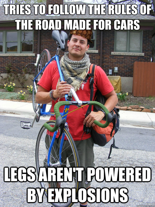 Tries to follow the rules of the road made for cars Legs aren't powered by explosions