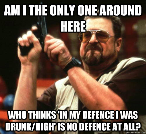 Am i the only one around here who thinks 'in my defence I was drunk/high' is no defence at all? - Am i the only one around here who thinks 'in my defence I was drunk/high' is no defence at all?  Am I The Only One Around Here