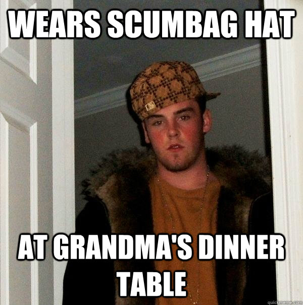 Wears scumbag hat at grandma's dinner table - Wears scumbag hat at grandma's dinner table  Scumbag Steve
