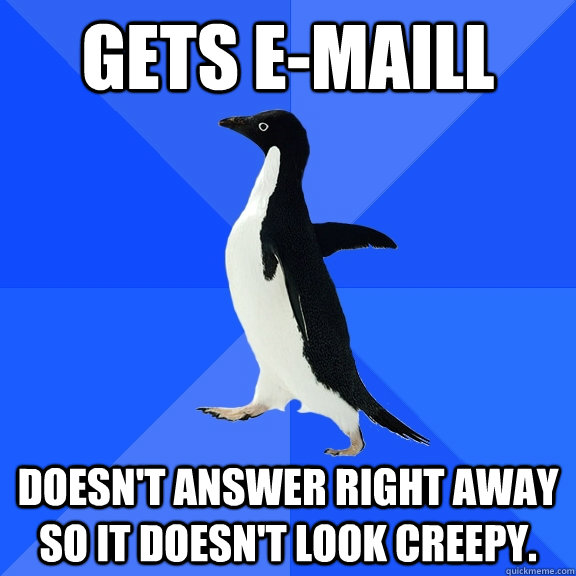 Gets e-maill doesn't answer right away so it doesn't look creepy. - Gets e-maill doesn't answer right away so it doesn't look creepy.  Socially Awkward Penguin