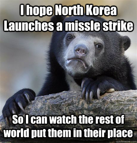 I hope North Korea Launches a missle strike  So I can watch the rest of world put them in their place - I hope North Korea Launches a missle strike  So I can watch the rest of world put them in their place  Confession Bear