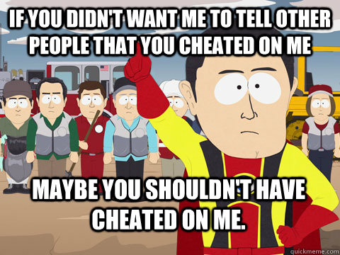 If you didn't want me to tell other people that you cheated on me Maybe you shouldn't have cheated on me. - If you didn't want me to tell other people that you cheated on me Maybe you shouldn't have cheated on me.  Captain Hindsight