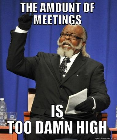 Too many meetings - THE AMOUNT OF MEETINGS IS TOO DAMN HIGH The Rent Is Too Damn High