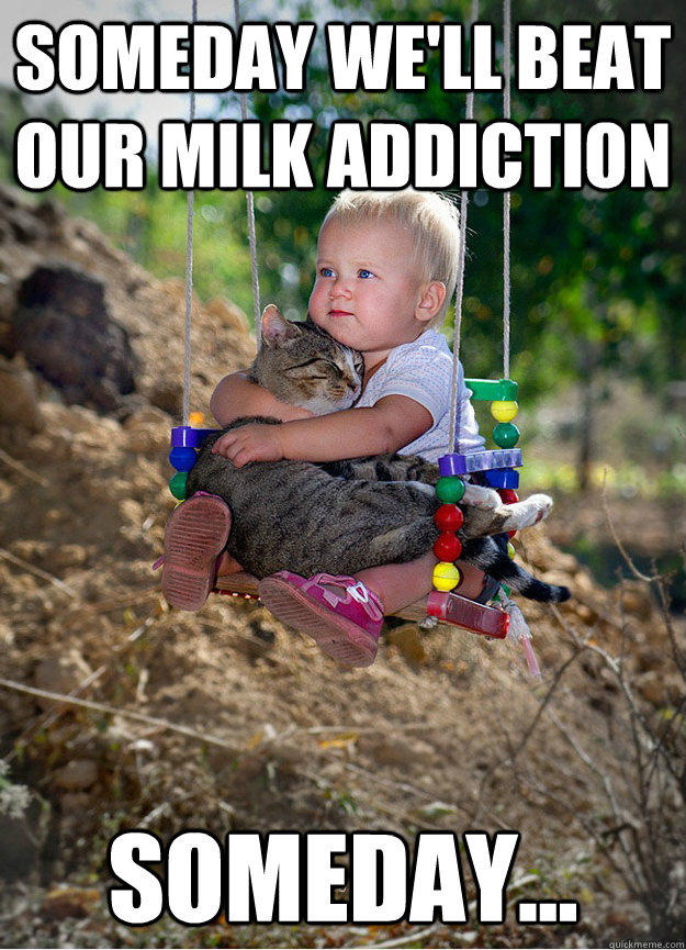 Someday we'll beat our milk addiction Someday...  Someday