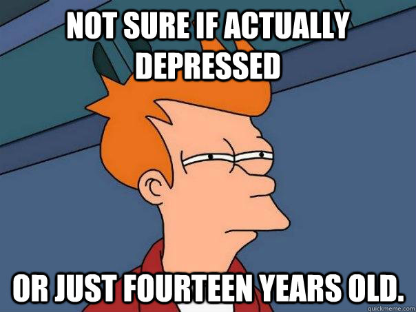 Not sure if actually depressed Or just fourteen years old.  - Not sure if actually depressed Or just fourteen years old.   Futurama Fry