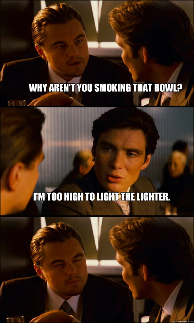 Why aren't you smoking that bowl? I'm too high to light the lighter.  - Why aren't you smoking that bowl? I'm too high to light the lighter.   Inception