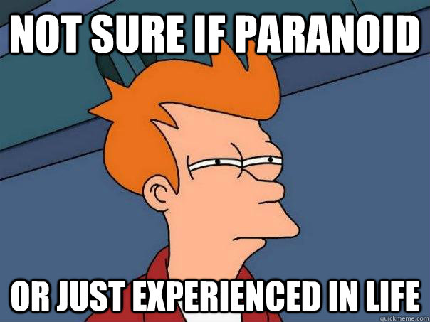 Not sure if paranoid Or just experienced in life - Not sure if paranoid Or just experienced in life  Futurama Fry