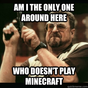 Am i the only one around here who doesn't play minecraft - Am i the only one around here who doesn't play minecraft  Am I The Only One Round Here