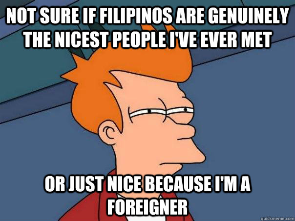 Not sure if filipinos are genuinely the nicest people I've ever met Or just nice because I'm a foreigner - Not sure if filipinos are genuinely the nicest people I've ever met Or just nice because I'm a foreigner  Futurama Fry