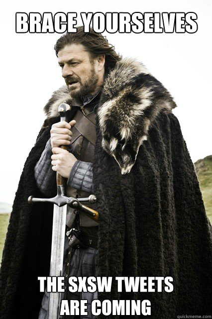 Brace yourselves The SXSW TWEETS  ARE COMING