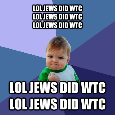 LOL JEWS DID WTC LOL JEWS DID WTC LOL JEWS DID WTC  LOL JEWS DID WTC LOL JEWS DID WTC - LOL JEWS DID WTC LOL JEWS DID WTC LOL JEWS DID WTC  LOL JEWS DID WTC LOL JEWS DID WTC  Success Kid