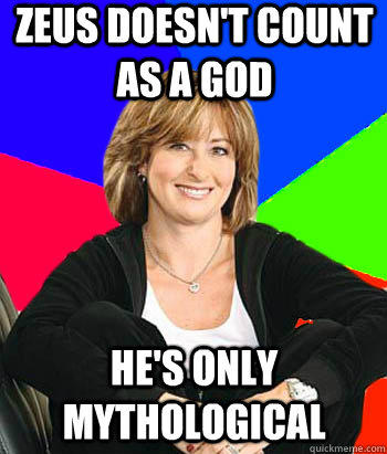 Zeus doesn't count as a god he's only mythological  Sheltering Suburban Mom