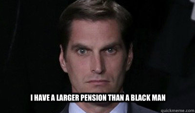 I have a larger pension than a black man - I have a larger pension than a black man  Josh Romney