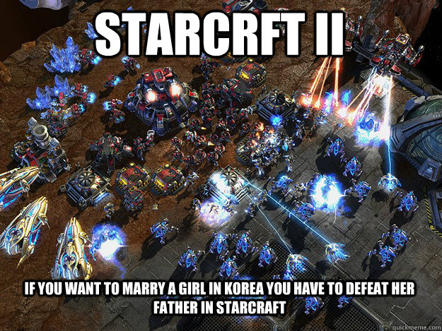Starcrft Ii If you want to marry a girl in korea you have to defeat her father in starcraft - Starcrft Ii If you want to marry a girl in korea you have to defeat her father in starcraft  Starcraft rules