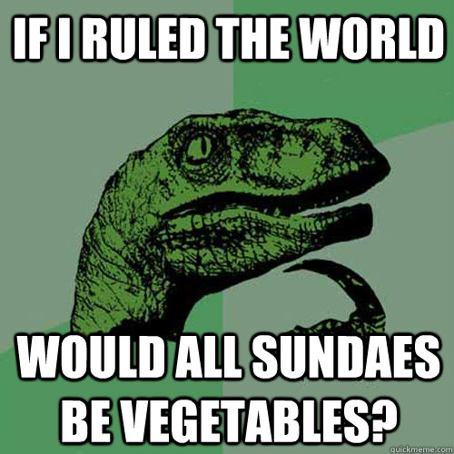 If i ruled the world Would all sundaes be vegetables?  Philosoraptor