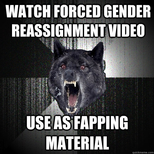Watch Forced Gender Reassignment video Use as fapping material - Watch Forced Gender Reassignment video Use as fapping material  Insanity Wolf