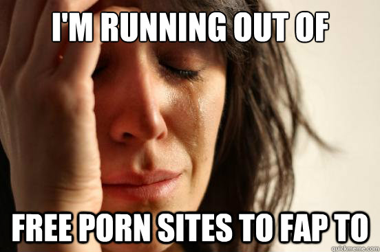 I'm running out of free porn sites to fap to - I'm running out of free porn sites to fap to  First World Problems