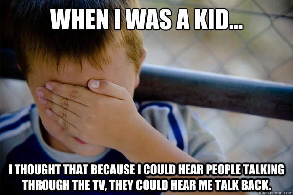 When I was a kid... I thought that because I could hear people talking through the TV, they could hear me talk back. - When I was a kid... I thought that because I could hear people talking through the TV, they could hear me talk back.  Misc