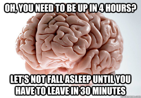 oh, you need to be up in 4 hours? let's not fall asleep until you have to leave in 30 minutes - oh, you need to be up in 4 hours? let's not fall asleep until you have to leave in 30 minutes  Scumbag Brain