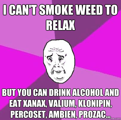 i can't smoke weed to relax but you can drink alcohol and eat xanax, valium, klonipin, percoset, ambien, prozac...