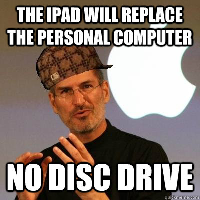 THE IPAD WILL REPLACE THE PERSONAL COMPUTER NO DISC DRIVE - THE IPAD WILL REPLACE THE PERSONAL COMPUTER NO DISC DRIVE  Scumbag Steve Jobs