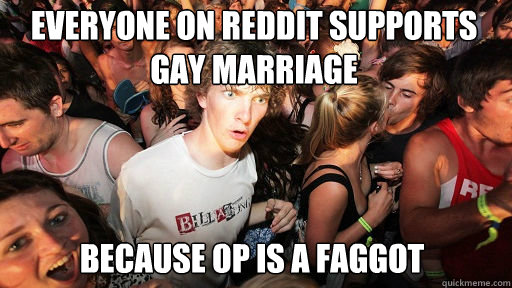 everyone on reddit supports gay marriage  because op is a faggot - everyone on reddit supports gay marriage  because op is a faggot  Sudden Clarity Clarence