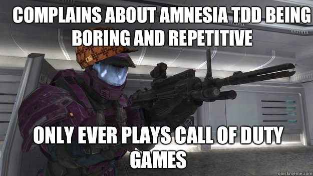 Complains about Amnesia TDD being boring and repetitive  Only ever plays call of duty games