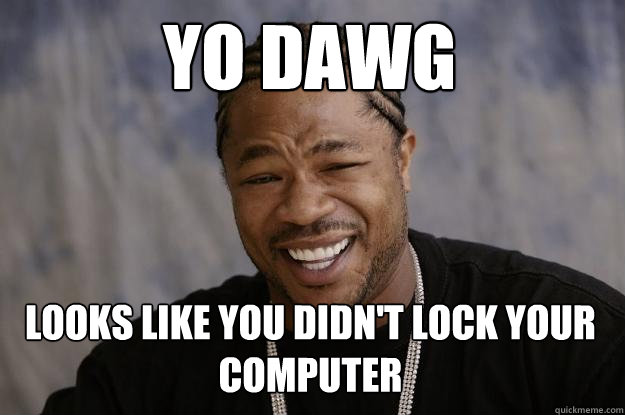 YO DAWG Looks like you didn't lock your computer - YO DAWG Looks like you didn't lock your computer  Xzibit meme