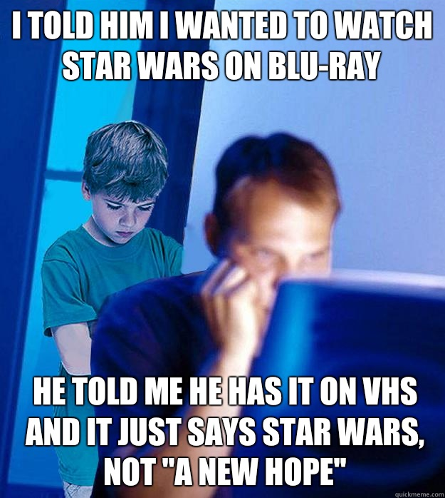 I told him I wanted to watch star wars on blu-ray He told me he has it on VHS and it just says star wars, not