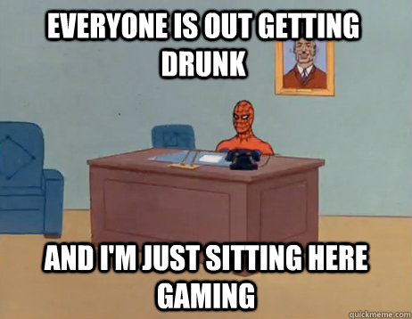 Everyone is out getting drunk And I'm just sitting here gaming - Everyone is out getting drunk And I'm just sitting here gaming  Misc