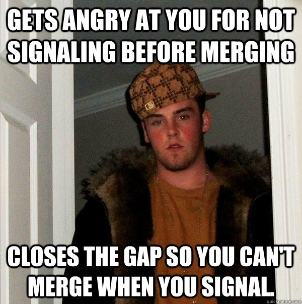 Gets angry at you for not signaling before merging Closes the gap so you can't merge when you signal. - Gets angry at you for not signaling before merging Closes the gap so you can't merge when you signal.  Scumbag Steve
