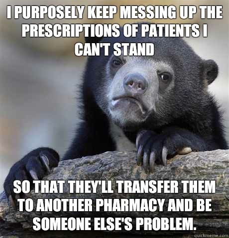 I purposely keep messing up the prescriptions of patients I can't stand  so that they'll transfer them to another pharmacy and be someone else's problem. - I purposely keep messing up the prescriptions of patients I can't stand  so that they'll transfer them to another pharmacy and be someone else's problem.  Confession Bear