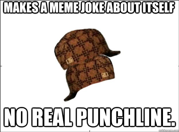 Makes a Meme Joke About Itself No real punchline.