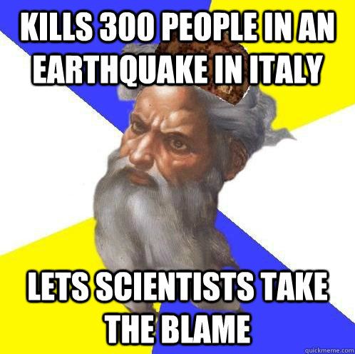 Kills 300 people in an earthquake in Italy Lets scientists take the blame - Kills 300 people in an earthquake in Italy Lets scientists take the blame  Scumbag God