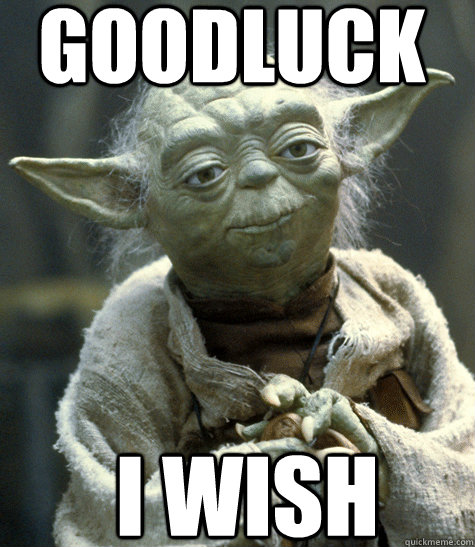 GoodLuck I wish  Yoda