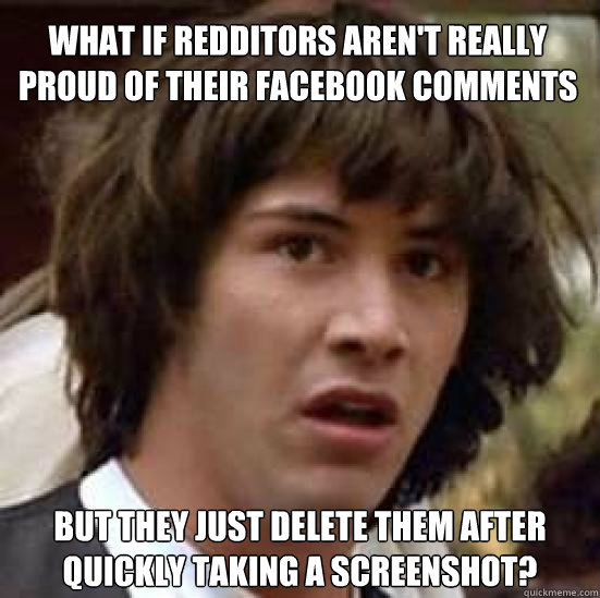 What if Redditors aren't really proud of their Facebook comments but they just delete them after quickly taking a screenshot? - What if Redditors aren't really proud of their Facebook comments but they just delete them after quickly taking a screenshot?  conspiracy keanu