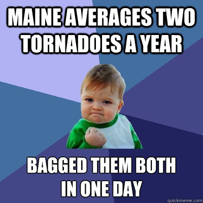 MAINE AVERAGES TWO TORNADOES A YEAR BAGGED THEM BOTH IN ONE DAY - MAINE AVERAGES TWO TORNADOES A YEAR BAGGED THEM BOTH IN ONE DAY  Success Kid