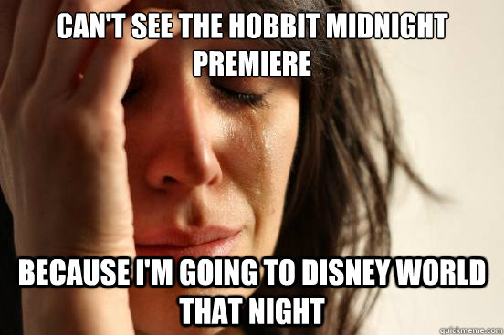 Can't see the hobbit midnight premiere because i'm going to disney world that night - Can't see the hobbit midnight premiere because i'm going to disney world that night  First World Problems