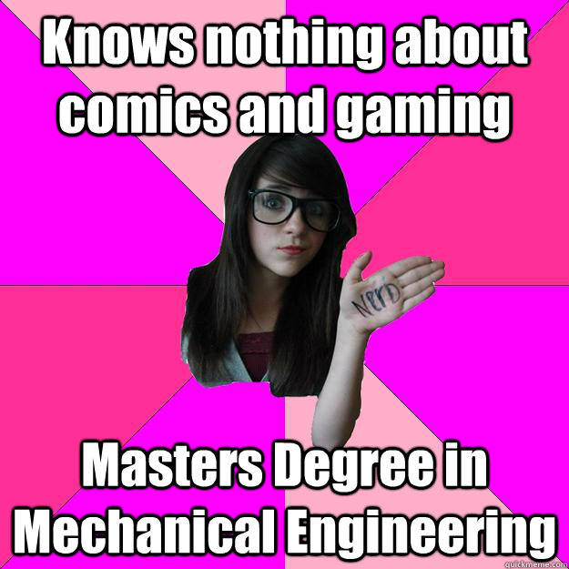 Knows nothing about comics and gaming Masters Degree in Mechanical Engineering - Knows nothing about comics and gaming Masters Degree in Mechanical Engineering  Idiot Nerd Girl