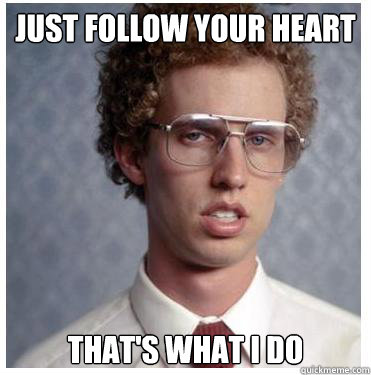 Just follow your heart That's what I do - Just follow your heart That's what I do  Napoleon dynamite